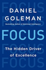 """Daniel Goleman's new book, <a  data-cke-saved-href=""""http://www.amazon.com/gp/product/0062114867/ref=as_li_ss_tl?ie=UTF8&camp=1789&creative=390957&creativeASIN=0062114867&linkCode=as2&tag=gregooscicen-20""""><em>Focus: href=""""http://www.amazon.com/gp/product/0062114867/ref=as_li_ss_tl?ie=UTF8&camp=1789&creative=390957&creativeASIN=0062114867&linkCode=as2&tag=gregooscicen-20""""><em>Focus: The Hidden Driver of Excellence</em></a> (Harper, 2013, 320 pages)"""